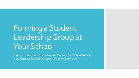 Forming a Student Leadership Group at Your School A presentation constructed by the Florida High School Athletic Association's Student-Athlete Advisory.