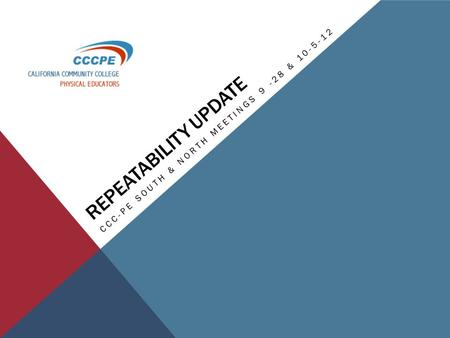 REPEATABILITY UPDATE CCC-PE SOUTH & NORTH MEETINGS 9 -28 & 10-5-12.
