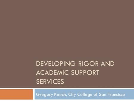 DEVELOPING RIGOR AND ACADEMIC SUPPORT SERVICES Gregory Keech, City College of San Francisco.