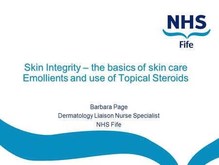 Skin Integrity – the basics of skin care Emollients and use of Topical Steroids Barbara Page Dermatology Liaison Nurse Specialist NHS Fife.