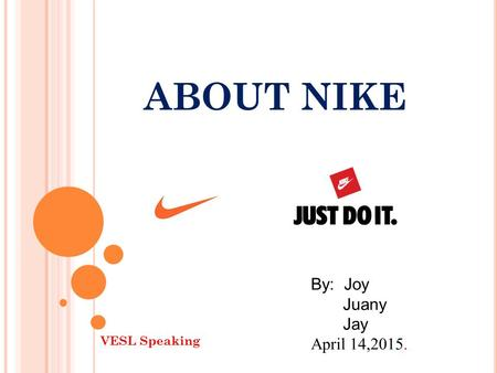 ABOUT NIKE By: Joy Juany Jay April 14,2015. VESL Speaking.