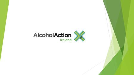 Alcohol Action Ireland is the national charity for alcohol-related issues Our work is to:  inform and educate the public about alcohol harm  protect.
