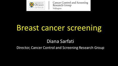 Breast cancer screening Diana Sarfati Director, Cancer Control and Screening Research Group.
