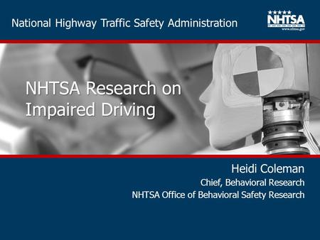 National Highway Traffic Safety Administration NHTSA Research on Impaired Driving Heidi Coleman Chief, Behavioral Research NHTSA Office of Behavioral Safety.