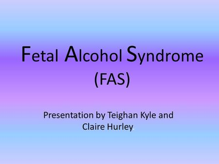 F etal A lcohol S yndrome (FAS) Presentation by Teighan Kyle and Claire Hurley.