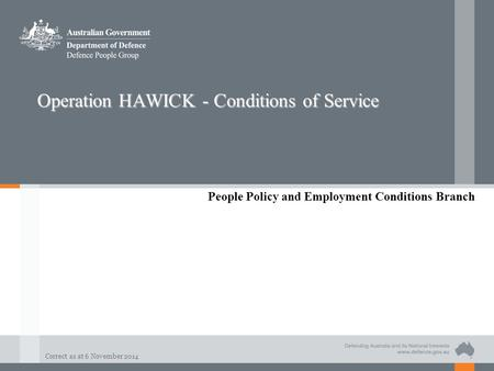Correct as at 6 November 2014 Operation HAWICK - Conditions of Service People Policy and Employment Conditions Branch.