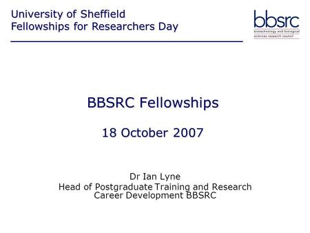 BBSRC Fellowships 18 October 2007 Dr Ian Lyne Head of Postgraduate Training and Research Career Development BBSRC University of Sheffield Fellowships for.