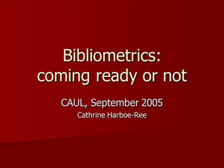 Bibliometrics: coming ready or not CAUL, September 2005 Cathrine Harboe-Ree.