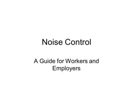 Noise Control A Guide for Workers and Employers. Steps used to solve Noise Control Problems Define the problem Establish a noise reduction target Determine.
