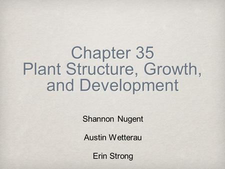 Chapter 35 Plant Structure, Growth, and Development Shannon Nugent Austin Wetterau Erin Strong.