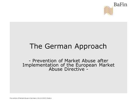Prevention of Market Abuse in Germany | 04.10.2015 | Seite 1 The German Approach - Prevention of Market Abuse after Implementation of the European Market.