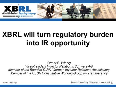 XBRL will turn regulatory burden into IR opportunity Otmar F. Winzig Vice President Investor Relations, Software AG Member of the Board of DIRK (German.