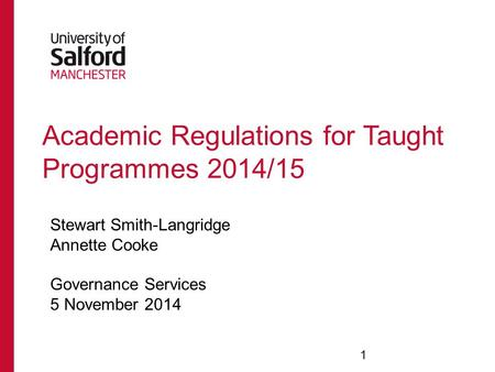 Academic Regulations for Taught Programmes 2014/15 Stewart Smith-Langridge Annette Cooke Governance Services 5 November 2014 1.