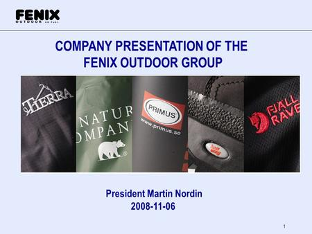 1 COMPANY PRESENTATION OF THE FENIX OUTDOOR GROUP President Martin Nordin 2008-11-06.