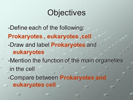 Objectives -Define each of the following: Prokaryotes, eukaryotes,cell -Draw and label and -Draw and label Prokaryotes and eukaryotes -Mention the function.
