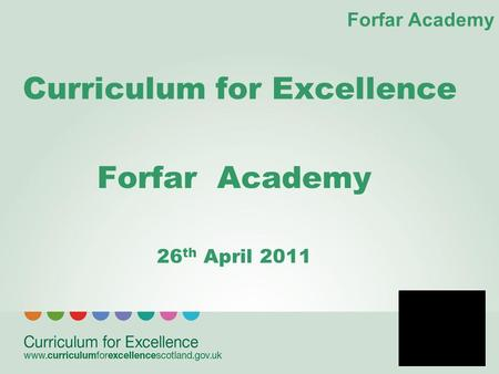 Forfar Academy Curriculum for Excellence Forfar Academy 26 th April 2011.