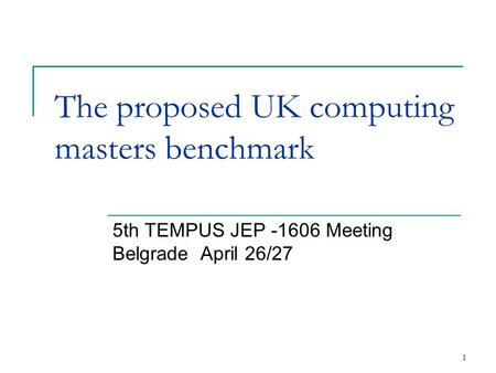1 The proposed UK computing masters benchmark 5th TEMPUS JEP -1606 Meeting Belgrade April 26/27.