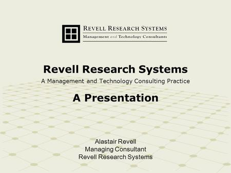 Revell Research Systems A Management and Technology Consulting Practice A Presentation Alastair Revell Managing Consultant Revell Research Systems.