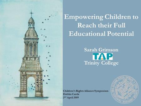 Empowering Children to Reach their Full Educational Potential Sarah Grimson Trinity College Children's Rights Alliance Symposium Dublin Castle 2 nd April.