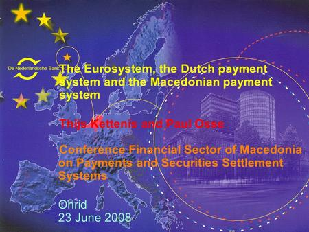 De Nederlandsche Bank Eurosysteem The Eurosystem, the Dutch payment system and the Macedonian payment system Thijs Kettenis and Paul Osse Conference Financial.
