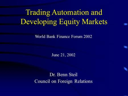 Trading Automation and Developing Equity Markets World Bank Finance Forum 2002 June 21, 2002 Dr. Benn Steil Council on Foreign Relations.