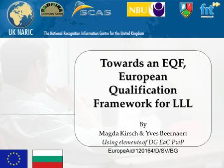 Towards an EQF, European Qualification Framework for LLL By Magda Kirsch & Yves Beernaert Using elements of DG EaC PwP EuropeAid/120164/D/SV/BG.
