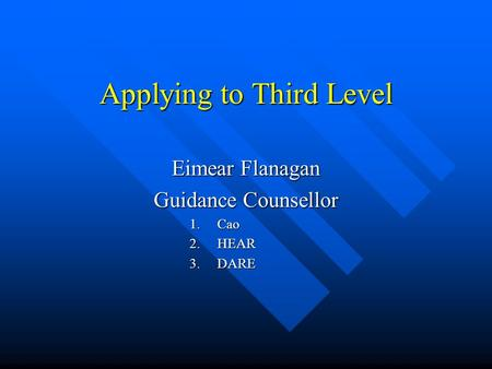 Applying to Third Level Eimear Flanagan Guidance Counsellor 1.Cao 2.HEAR 3.DARE.