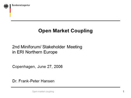 Open market coupling 1 Open Market Coupling 2nd Miniforum/ Stakeholder Meeting in ERI Northern Europe Copenhagen, June 27, 2006 Dr. Frank-Peter Hansen.