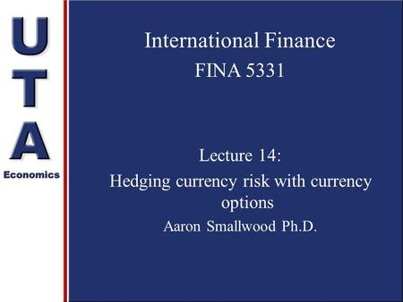 International Finance FINA 5331 Lecture 14: Hedging currency risk with currency options Aaron Smallwood Ph.D.