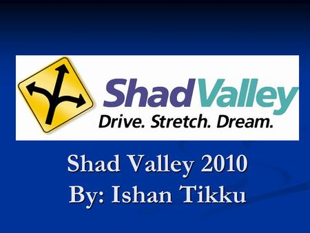 Shad Valley 2010 By: Ishan Tikku. What is Shad Valley? What: Shad Valley is an intensive summer enrichment program for students interested in Math, Science,