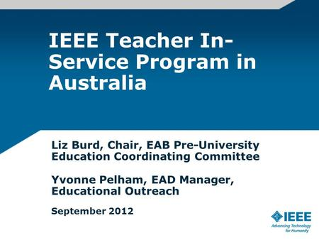 IEEE Teacher In- Service Program in Australia Liz Burd, Chair, EAB Pre-University Education Coordinating Committee Yvonne Pelham, EAD Manager, Educational.