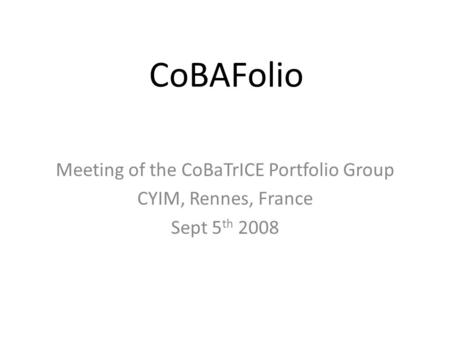 CoBAFolio Meeting of the CoBaTrICE Portfolio Group CYIM, Rennes, France Sept 5 th 2008.