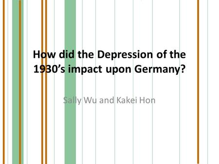 How did the Depression of the 1930's impact upon Germany? Sally Wu and Kakei Hon.