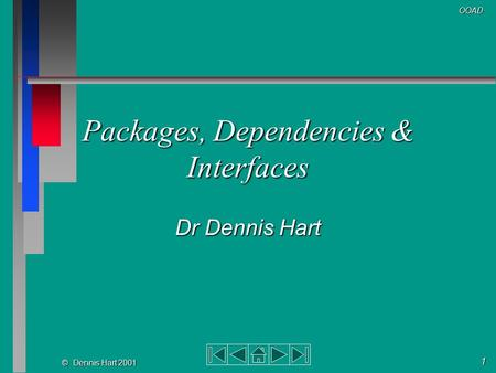 1 © Dennis Hart 2001 OOAD Packages, Dependencies & Interfaces Dr Dennis Hart.