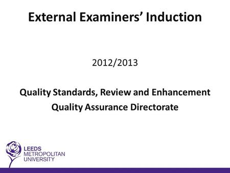 External Examiners' Induction 2012/2013 Quality Standards, Review and Enhancement Quality Assurance Directorate.