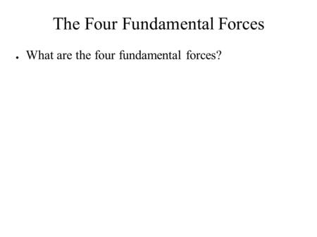 The Four Fundamental Forces ● What are the four fundamental forces?