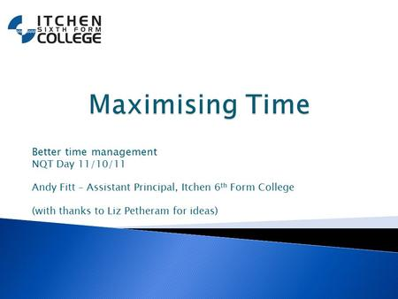 Better time management NQT Day 11/10/11 Andy Fitt – Assistant Principal, Itchen 6 th Form College (with thanks to Liz Petheram for ideas)