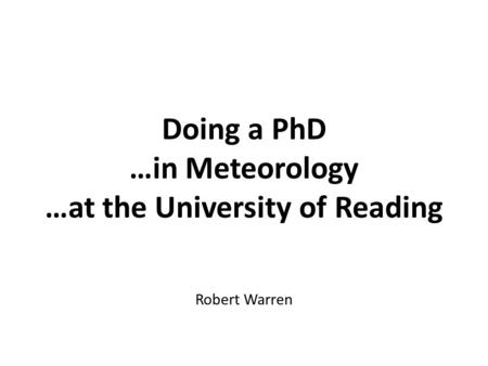 Doing a PhD …in Meteorology …at the University of Reading Robert Warren.