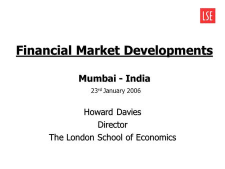 Financial Market Developments Howard Davies Director The London School of Economics Mumbai - India Mumbai - India 23 rd January 2006.