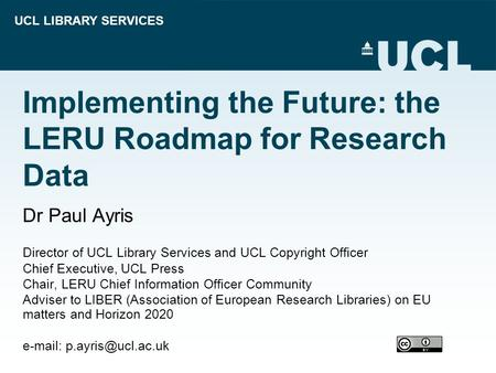 UCL LIBRARY SERVICES Implementing the Future: the LERU Roadmap for Research Data Dr Paul Ayris Director of UCL Library Services and UCL Copyright Officer.
