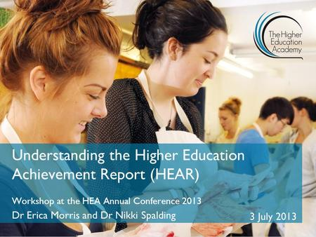 Understanding the Higher Education Achievement Report (HEAR) Workshop at the HEA Annual Conference 2013 Dr Erica Morris and Dr Nikki Spalding 3 July 2013.