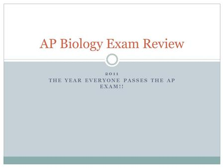 2011 THE YEAR EVERYONE PASSES THE AP EXAM!! AP Biology Exam Review.