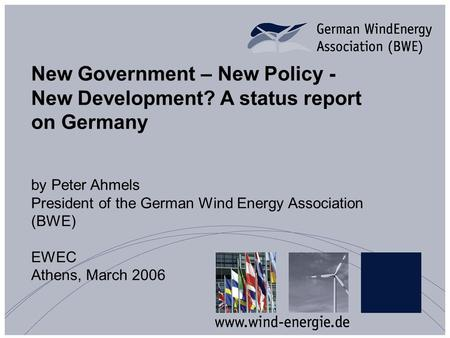 New Government – New Policy - New Development? A status report on Germany by Peter Ahmels President of the German Wind Energy Association (BWE) EWEC Athens,