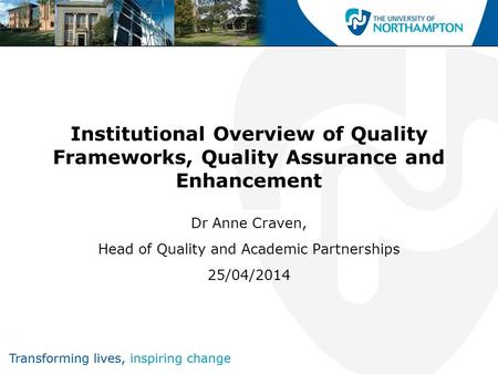 Institutional Overview of Quality Frameworks, Quality Assurance and Enhancement Dr Anne Craven, Head of Quality and Academic Partnerships 25/04/2014.