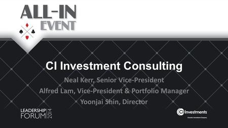 CI Investment Consulting Neal Kerr, Senior Vice-President Alfred Lam, Vice-President & Portfolio Manager Yoonjai Shin, Director.