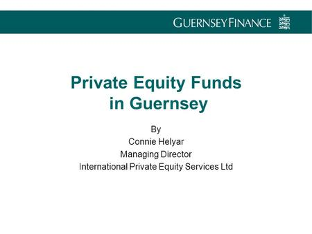 By Connie Helyar Managing Director International Private Equity Services Ltd Private Equity Funds in Guernsey.