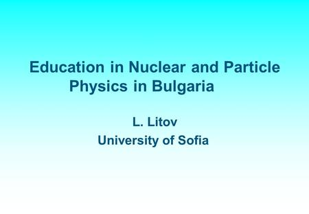 Education in Nuclear and Particle Physics in Bulgaria L. Litov University of Sofia.