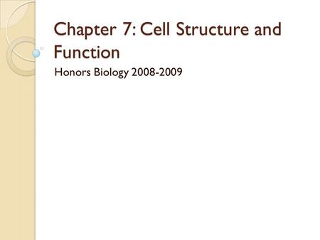 Chapter 7: Cell Structure and Function Honors Biology 2008-2009.