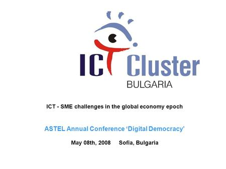 ICT - SME challenges in the global economy epoch ASTEL Annual Conference 'Digital Democracy' May 08th, 2008 Sofia, Bulgaria.