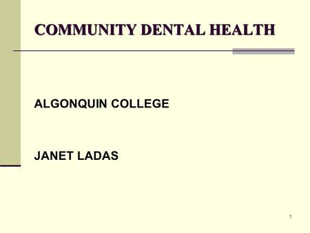 1 COMMUNITY DENTAL HEALTH ALGONQUIN COLLEGE JANET LADAS.
